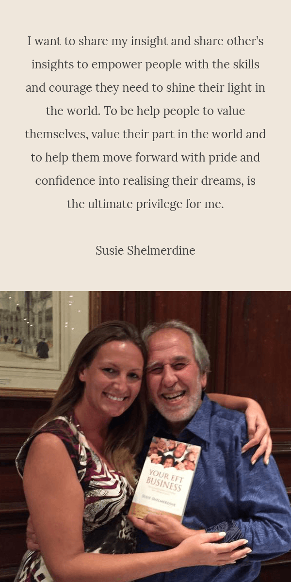 I want to share my insight and share other's insights to empower people with the skills and courage they need to shine their light in the world. To be help people to value themselves, value their part in the world and to help them move forward with pride and confidence into realising their dreams, is the ultimate privilege for me. - Susie Shelmerdine