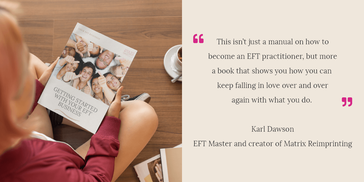 This isn't just a manual on how to become an EFT practitioner, but more a book that shows you how you can keep falling in love over and over again with what you do - Karl Dawson, EFT Master and creator of Matrix Reimprinting