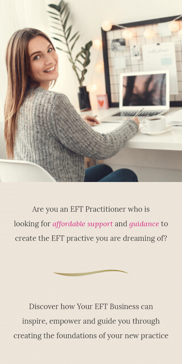 Are you an EFT Practitioner who is looking for affordable support and guidance to create the EFT practice you are dreaming of? Discover how Your EFT Business can inspire, empower and guide you through creating the foundations of your new practice